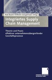 Integriertes Supply Chain Management: Theorie und Praxis effektiver unternehmensübergreifender Geschäftsprozesse