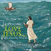 Learning to Love Jesus . . .: His Amazing Miracles
