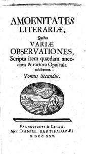 Amoenitates literariae, quibus variae observationes, scripta item quaedam anecdota et rariora opuscula exhibentur: Volume 2