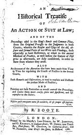 An Historical Treatise of an Action Or Suit at Law: And of the Proceedings Used in the King's Bench and Common Pleas, from the Original Processes to the Judgments in Both Courts; Wherein the Reason and Usage of the Old, Obscure and Formal Parts of Our Writs and Pleadings, Such Especially as Have Reference, Or Relate to the Ancient Method of Practice, as Well Before the Statute of Nisi Prius as Afterwards, are Duly Considered, in Order to Shew from Whence They Arose. Also an Account of the Alterations that Have Been Made from Time to Time for Regulating the Course of Practice in the Several Courts, with Such Remarks and Observations, as Tend to Explain and Illustrate the Present Mode of Practice; and Pointing Out Such Particulars as Would Contract the Proceedings, and Render Them More Concise, Plain and Significant, and Less Expensive to the Suitors ...