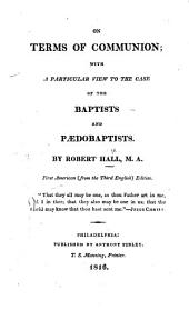 The Terms of Communion, with a Particular View to the Case of the Baptists and Pædobaptists ... First American ... Edition