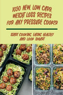 1050 New, Low Carb, Weight Loss Recipes For Any Pressure Cooker
