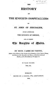 The History of the Knights Hospitallers of St. John of Jerusalem, Styled Afterwards, the Knights of Rhodes and at Present, the Knights of Malta: Volume 3
