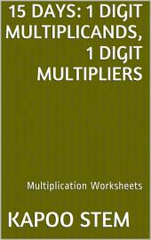 15 Days Math Multiplication Series: 1 Digit Multiplicands, 1 Digit Multipliers, Daily Practice Workbook To Improve Mathematics Skills: Maths Worksheets