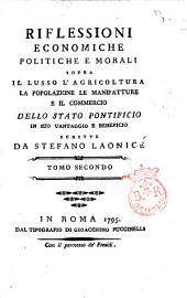 Riflessioni economiche politiche e morali sopra il lusso l'agricoltura la popolazione le manifatture e il commercio dello Stato Pontificio in suo vantaggio e beneficio scritte da Stefano Laonice tomo primo [-secondo]: Volume 2