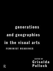 Generations And Geographies In The Visual Arts Feminist Readings Book PDF