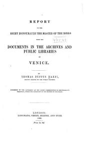 Report to the Right Honourable the Master of the Rolls Upon the Documents in the Archives and Public Libraries of Venice