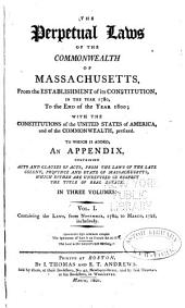 The perpetual laws of the Commonwealth of Massachusetts, from the establishment of its Constitution in the year 1780 to the end of the year 1800: with the Constitutions of the United States of America, and commonwealth, prefixed. To which is added, an appendix, containing acts and clauses of acts, from the laws of the late colony, province and state of Massachusetts, which either are unrevised or respect the title of real estate. In three volumes, Volume 1
