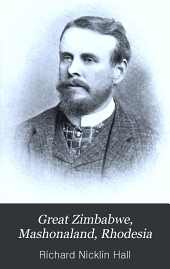 Great Zimbabwe, Mashonaland, Rhodesia: An Account of Two Years' Examination Work in 1902-4 on Behalf of the Government of Rhodesia