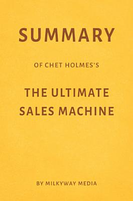 Summary of Chet Holmes   s The Ultimate Sales Machine by Milkyway Media
