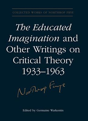 The Educated Imagination and Other Writings on Critical Theory 1933 1963