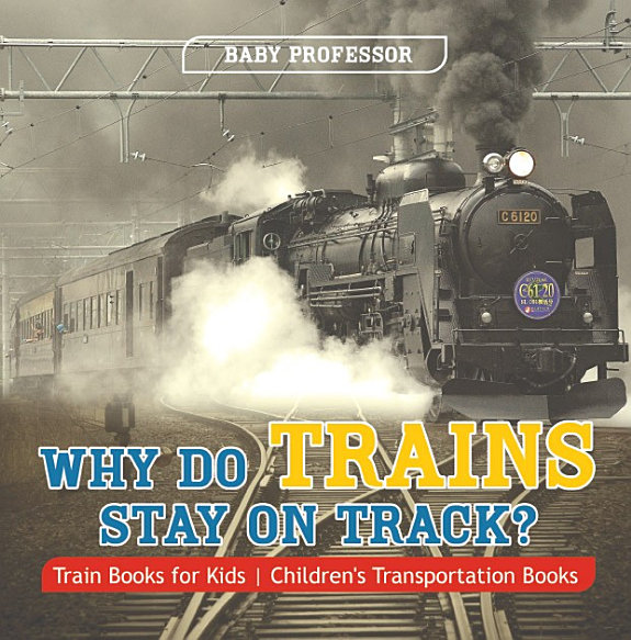 Why Do Trains Stay On Track Train Books For Kids Childrens Transportation Books