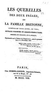 Les querelles des deux frères; ou, La famille bretonne: comédie en trois actes, en vers, ouvrage posthume de Collin-d'Harleville, précédée d' un prologue, de m. Andrieux; réprésentée