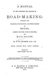 A Manual of the Principles and Practice of Road-making: Comprising the Location, Consruction, and Improvement of Roads (common, Macadam, Paved, Plank, Etc.) and Rail-roads