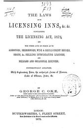 The Laws as to Licensing Inns, &c. &c: Containing the Licensing Act, 1872, and Other Acts in Force as to Alehouses, Beerhouses, Wine & Refreshment Houses, Shops &c. Selling Intoxicating Liquors, and Billiard and Occasional Licences; Systematically Arranged, with Explanatory Notes, the Authorized Forms of Licences, Table of Offences, Index, &c