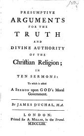 Presumptive Arguments for the Truth and Divine Authority of the Christian Religion: In Ten Sermons: to which is Added a Sermon Upon God's Moral Government