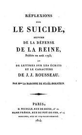Reflexions sur le suicide: suivies de la defense de la reine publiée en aout 1793, et de lettres sur les ecrits et le caractère de J. J. Rousseau