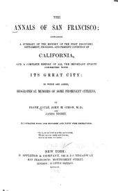 The Annals of San Francisco: Containing a Summary of the History of the First Discovery, Settlement, Progress and Present Condition of California, and a Complete History of ... Its Great City ; to which are Added, Biographical Memoirs of Some Prominent Citizens