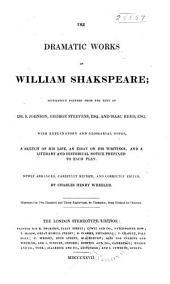 The Dramatic Works of William Shakspeare: Accurately Printed from the Text of Dr. S. Johnson, George Steevens ..., and Isaac Reed ... ; with Explanatory and Glossarial Notes, a Sketch of His Life, an Essay on His Writings, and a Literary and Historical Notice Prefixed to Each Play