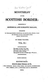 Minstrelsy of the Scottish Border: Consisting of Historical and Romantic Ballads Collected in the Southern Counties of Scotland, with a Few of Modern Date Founded Upon Local Tradition, Volume 3