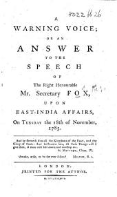 A Warning Voice; or an Answer to the Speech of the Right Honourable Mr. Secretary Fox upon East India affairs, on ... 18 Nov. 1783