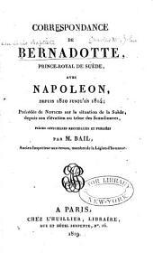 Correspondance de Bernadotte, prince royal de Suède, avec Napoléon depuis 1810 jusqu'au 1814: précédée de notices sur la situation de la Suède, depuis son élévation au thrône des Scandinaves