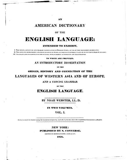 An American Dictionary of the English Language  Intended to Exhibit  I  The Origin  Affinities and Primary Signification of English Words  as Far as They Have Been Ascertained  II  The Genuine Orthography and Pronunication of Words  According to General Usage  Or to Just Principles of Analogy  III  Accurate and Discriminating Definitions  with Numerous Authorities and Illustrations  To which are Prefixed an Introductory Dissertation on the Origin  History and Connection of the Languages of Western Asia and of Europe  and a Concise Grammar of the English Language PDF