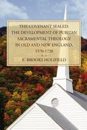 The Covenant Sealed: The Development of Puritan Sacramental Theology in Old and New England, 1570-1720