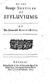Essays of the Strange Subtility, Great Efficacy, Determinate Nature of Effluviums ...