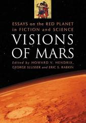 Visions of Mars: Essays on the Red Planet in Fiction and Science