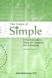 The Value of Simple 2nd Ed.: A Practical Guide to Taking the Complexity Out of Investing