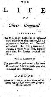 The Life of Oliver Cromwell. Containing his military exploits in England during the Grand Rebellion; his reduction of Scotland, and conquest of Ireland: his civil government, policy, treaties with, and respect paid him, by foreign princes and states. With an account of the great actions performed by his brave generals and admirals in the war with the Dutch and Spaniards