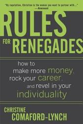 Rules For Renegades How To Make More Money Rock Your Career And Revel In Your Individuality Book PDF