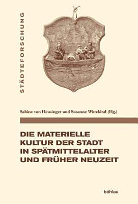 Die materielle Kultur der Stadt in Sp  tmittelalter und Fr  her Neuzeit PDF