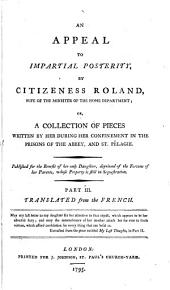 An Appeal to Impartial Posterity, by Citizeness Roland ...: Or, A Collection of Pieces Written by Her During Her Confinement in the Prisons of the Abbey, and St. Pélagie ...