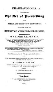 Pharmacologia: Comprehending the Art of Prescribing Upon Fixed and Scientific Principles; Together with the History of Medicinal Substances, Volume 1