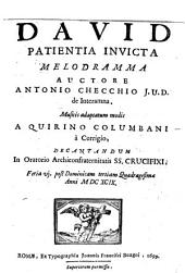 David patientia invicta melodramma auctore Antonio Checchio J.U.D. de Interamna. Musicis adaptatum modis a Quirino Columbani a Corrigio, decantandum in oratorio Archiconfraternitatis SS. Crucifixi. Feria 6. post Dominicam tertiam Quadragesimæ anni 1699