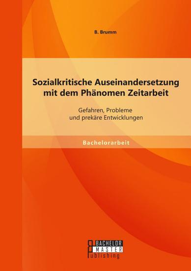 Sozialkritische Auseinandersetzung mit dem Ph  nomen Zeitarbeit  Gefahren  Probleme und prek  re Entwicklungen PDF