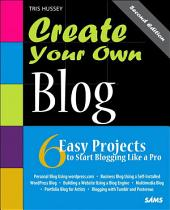 Create Your Own Blog: 6 Easy Projects to Start Blogging Like a Pro: 6 Easy Projects to Start Blogging Like a Pro, Edition 2