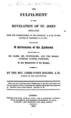 The Fulfilment of the Revelation of St  John Displayed  from the Commencement of the Prophecy  A D  96  to the Battle of Waterloo  A D  1815
