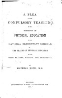 A Plea for the Compulsory Teaching of the Elements of Physical Education in Our National Elementary Schools  Or the Claims of Physical Education to Rank with Reading  Writing  and Arithmetic PDF