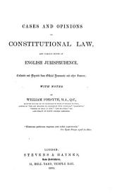 Cases and Opinions on Constitutional Law, and Various Points of English Jurisprudence, Collected and Digested from Official Documents and Other Sources