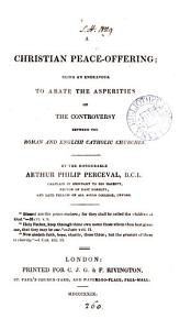 A Christian Peace-Offering: being an endeavour to abate the asperities of the controversy between the Roman and English Catholic Churches