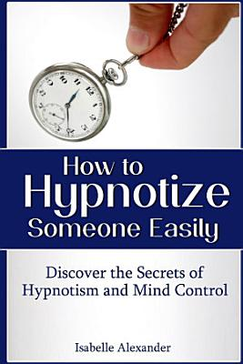 How to Hypnotize Someone Easily  Discover the Secrets of Hypnotism and Mind Control PDF