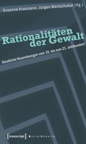 Rationalitäten der Gewalt: Staatliche Neuordnungen vom 19. bis zum 21. Jahrhundert