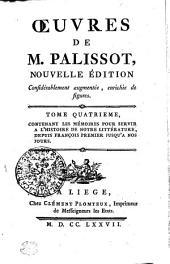 OEUVRES DE M. PALISSOT: NOUVELLE ÉDITION Considérablement augmentée, enrichie de figures. TOME QUATRIEME, CONTENANT LES MÉMOIRES POUR SERVIR A L'HISTOIRE DE NOTRE LITTÉRATURE, DEPUIS FRANÇOIS PREMIER JUSQU'A NOS JOURS, Volume4