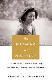 The Meaning of Michelle – 16 Writers on the Iconic First Lady and How Her Journey Inspires Our Own
