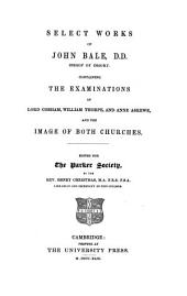 Select works of John Bale D.D. Bishop of Ossory: containing the examinations of Lord Cobham, William Thorpe and Anne Askewe and the image of both churches