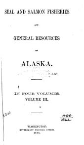 "Seal and Salmon Fisheries and General Resources of Alaska: Reports by H. W. Elliott and Lieut. W. Maynard, U. S. N., on the fur-seal fisheries, etc., of the Pribilof Islands, and by Rev. S. Jackson on ""Reindeer in Alaska"" and ""Education in Alaska,"" with comments on Elliott's and Maynard's reports by D. S. Jordan"