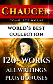 Chaucer Complete Works – World's Best Collection: 120+ Works – All Geoffrey Chaucer's Poems, Poetry, Stories, Canterbury Tales, Major and Minor Works Plus Annotations, Biography & All Additional Chaucerian Works